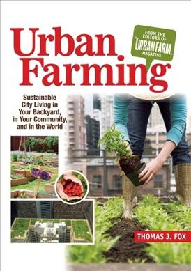 Urban farming : sustainable city living in your backyard, in your community, and in the world / by Thomas J. Fox