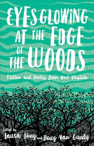 Eyes glowing at the edge of the woods : fiction and poetry from West Virginia / edited by Laura Long and Doug Van Gundy