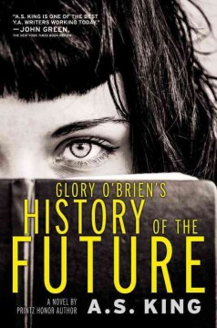 Glory O�Brien�s history of the future: a novel by A. S. King