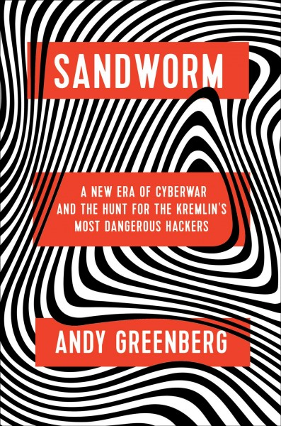 Sandworm : a new era of cyberwar and the hunt for the Kremlin's most dangerous hackers