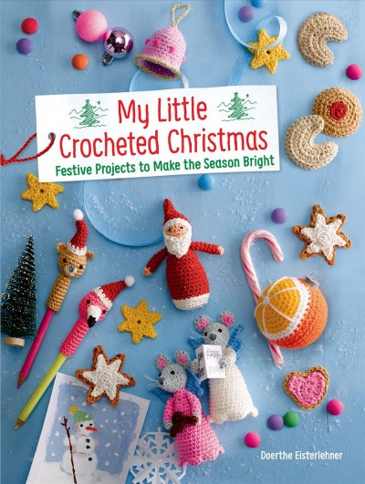 My little crocheted Christmas : 25 projects to make the season bright