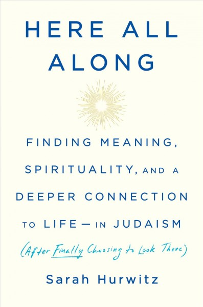Here all along : finding meaning, spirituality, and a deeper connection to life--in Judaism (after finally choosing to look there)