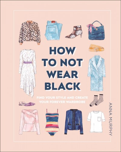 How to not wear black : find your style, create your forever wardrobe