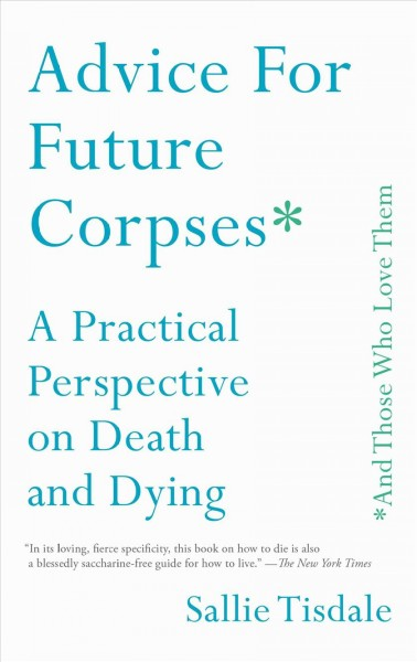 Advice for future corpses * and those who love them : a practical perspective on death and dying