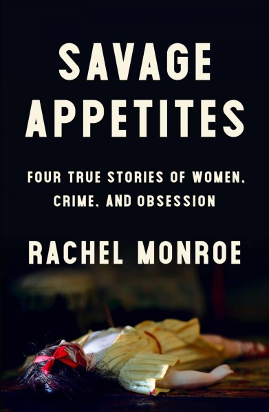 Savage appetites : four true stories of women, crime, and obsession