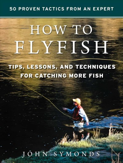 How to flyfish : tips, lessons, and techniques guaranteed for catching more fish