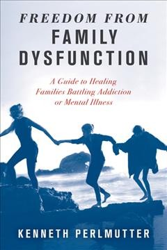 Freedom from family dysfunction : a guide to healing families battling addiction or mental illness