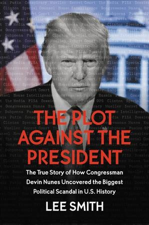 The plot against the president : the true story of how Congressman Devin Nunes uncovered the biggest political scandal in US history