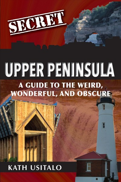 Secret Upper Peninsula : a guide to the weird, wonderful, and obscure