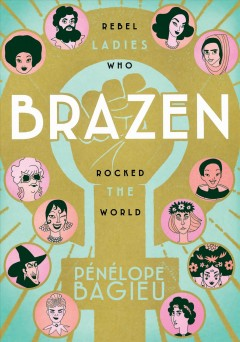 """Cover of """"Brazen: Rebel Ladies Who Rocked the World"""" by Penelope Bagieu"""
