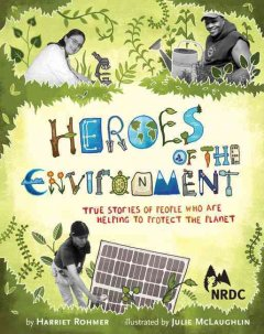 """Image of book cover with images of people working on projects to help the environment. Text reads """"Heroes of the Environment - True Stories of People Who Are Helping to Protect the Planet by Harriet Rohmer and Illustrated by Juliet McLaughlin"""