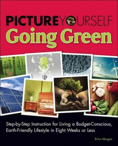 """Image of book cover showing photos of earth friendly activities. Text reads """"Picture Yourself Going Green - Step-by-Step Instruction for Living a Budget Conscious, Earth-Friendly Lifestyle in Eight Weeks or Less"""