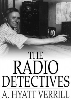 "Book cover with image of a young man wearing headphones turning knobs on a radio broadcast system. Text reads ""The Radio Detectives by A. Hyatt Verrill"""